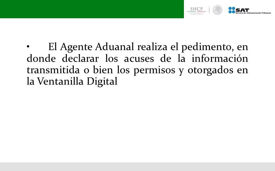 • El Agente Aduanal realiza el pedimento, en donde declarar los acuses de la información transmitida o bien los permisos y otorgados en la Ventanilla Digital