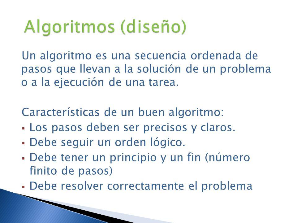 Algoritmos (diseño) Un algoritmo es una secuencia ordenada de pasos que llevan a la solución de un problema o a la ejecución de una tarea.