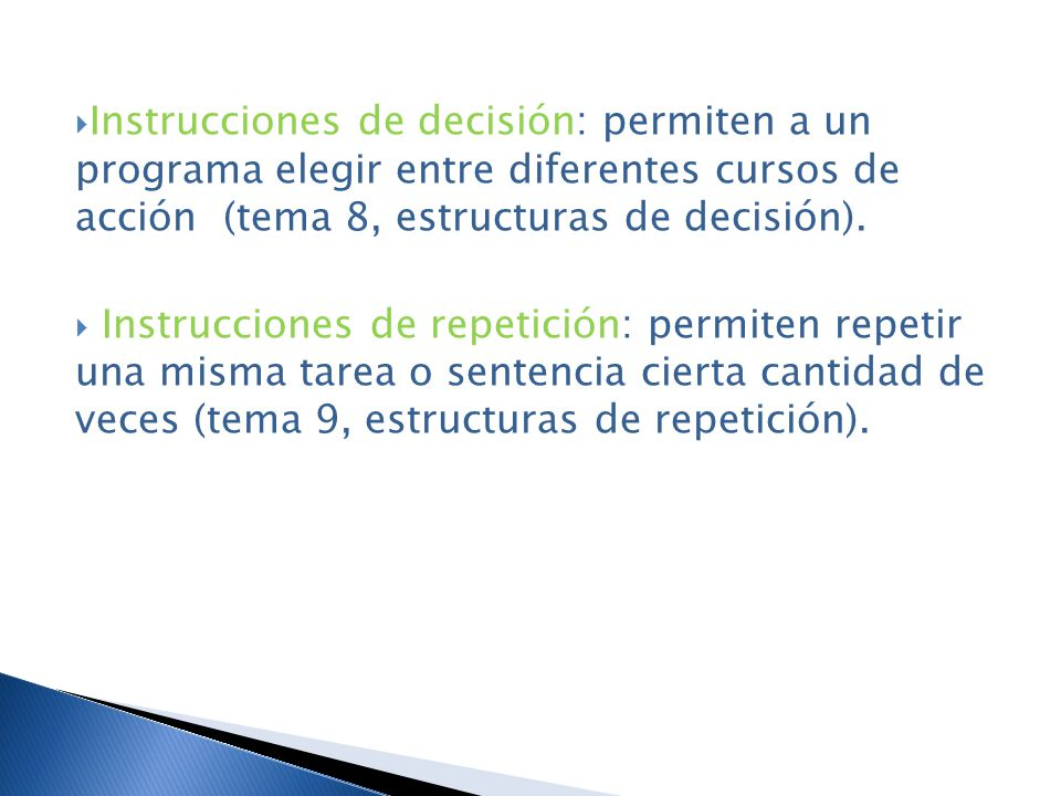 Instrucciones de decisión: permiten a un programa elegir entre diferentes cursos de acción (tema 8, estructuras de decisión).