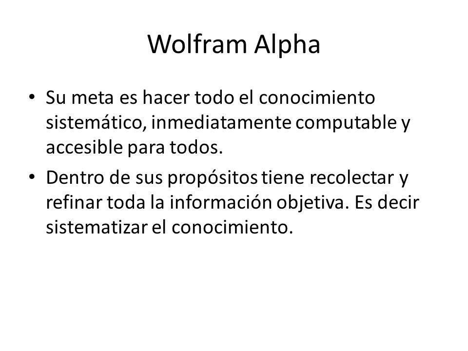 Wolfram Alpha Su meta es hacer todo el conocimiento sistemático, inmediatamente computable y accesible para todos.