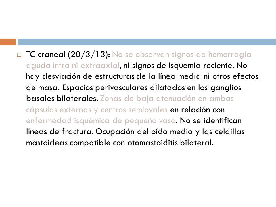 TC craneal (20/3/13): No se observan signos de hemorragia aguda intra ni extraaxial, ni signos de isquemia reciente.