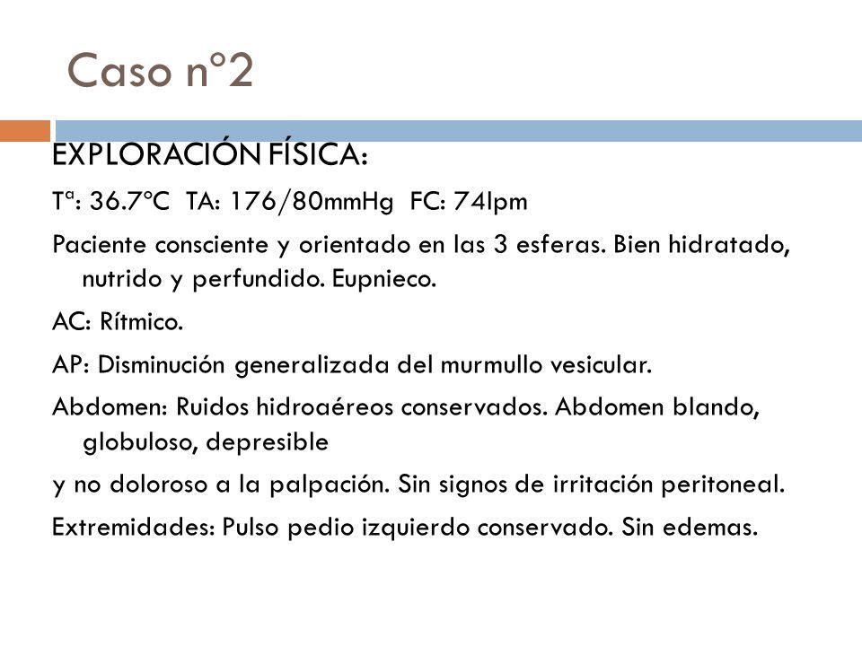 Caso nº2 EXPLORACIÓN FÍSICA: Tª: 36.7ºC TA: 176/80mmHg FC: 74lpm