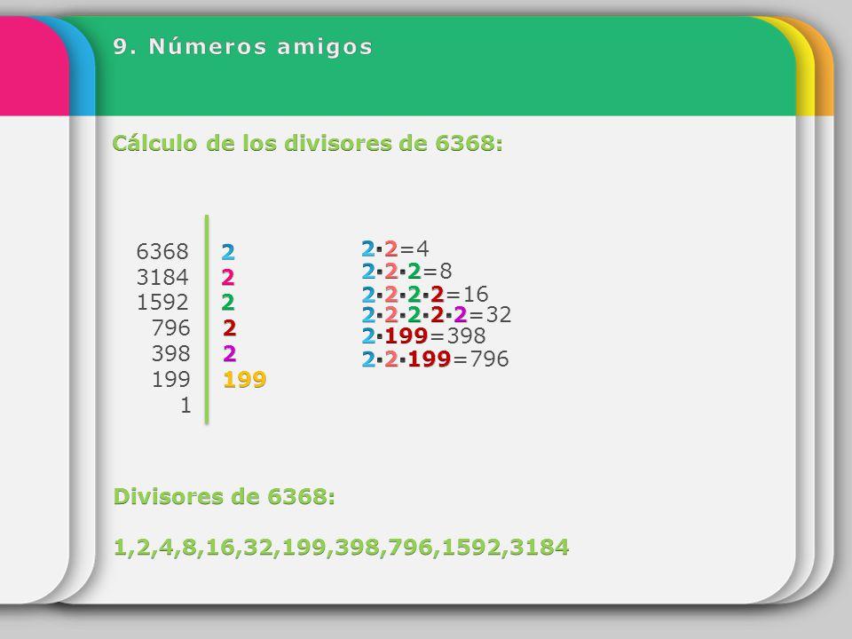 9. Números amigos Cálculo de los divisores de 6368: 6368 2. 3184 2. 1592 2. 796 2. 398 2.