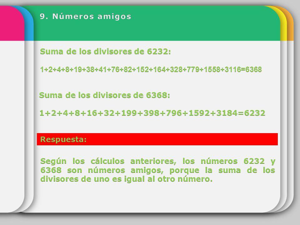 9. Números amigos Suma de los divisores de 6232: 1+2+4+8+19+38+41+76+82+152+164+328+779+1558+3116=6368.