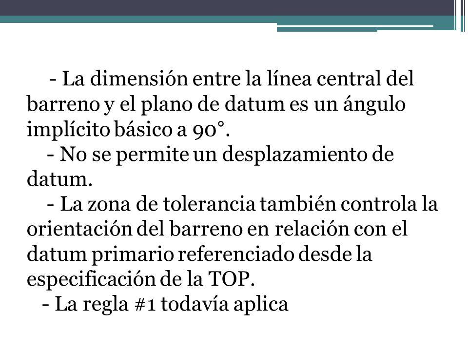 - La dimensión entre la línea central del barreno y el plano de datum es un ángulo implícito básico a 90°.