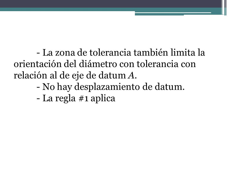 - La zona de tolerancia también limita la orientación del diámetro con tolerancia con relación al de eje de datum A.
