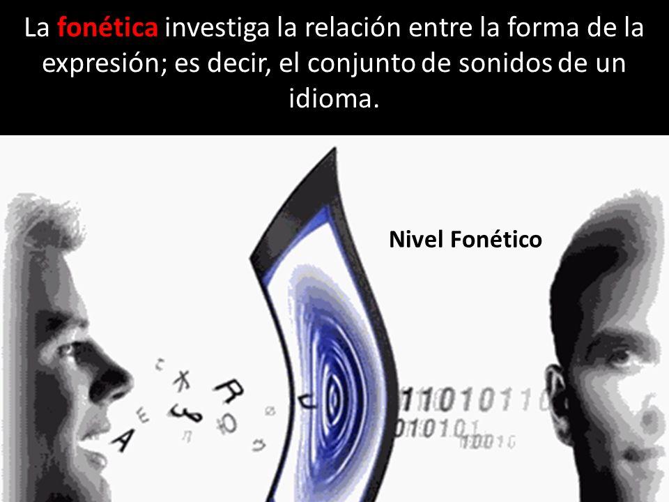 La fonética investiga la relación entre la forma de la expresión; es decir, el conjunto de sonidos de un idioma.