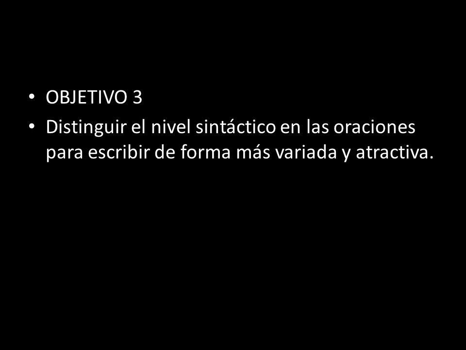 OBJETIVO 3 Distinguir el nivel sintáctico en las oraciones para escribir de forma más variada y atractiva.