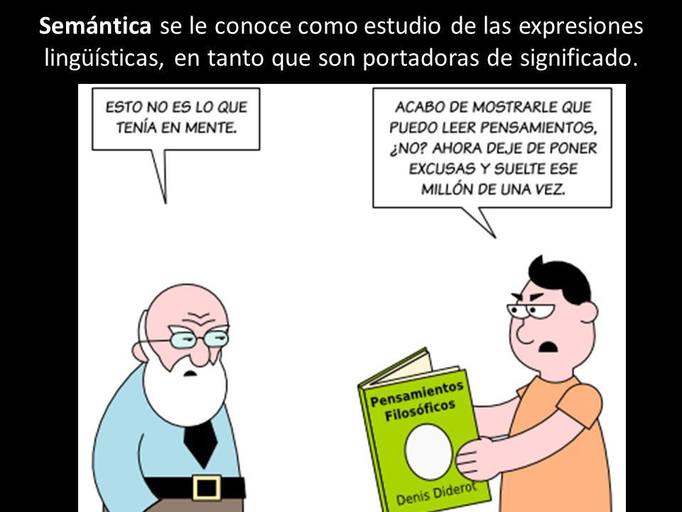 Semántica se le conoce como estudio de las expresiones lingüísticas, en tanto que son portadoras de significado.