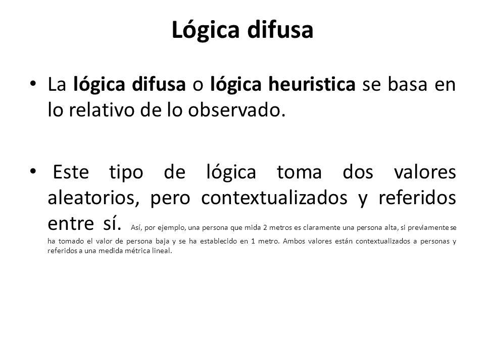 Lógica difusa La lógica difusa o lógica heuristica se basa en lo relativo de lo observado.