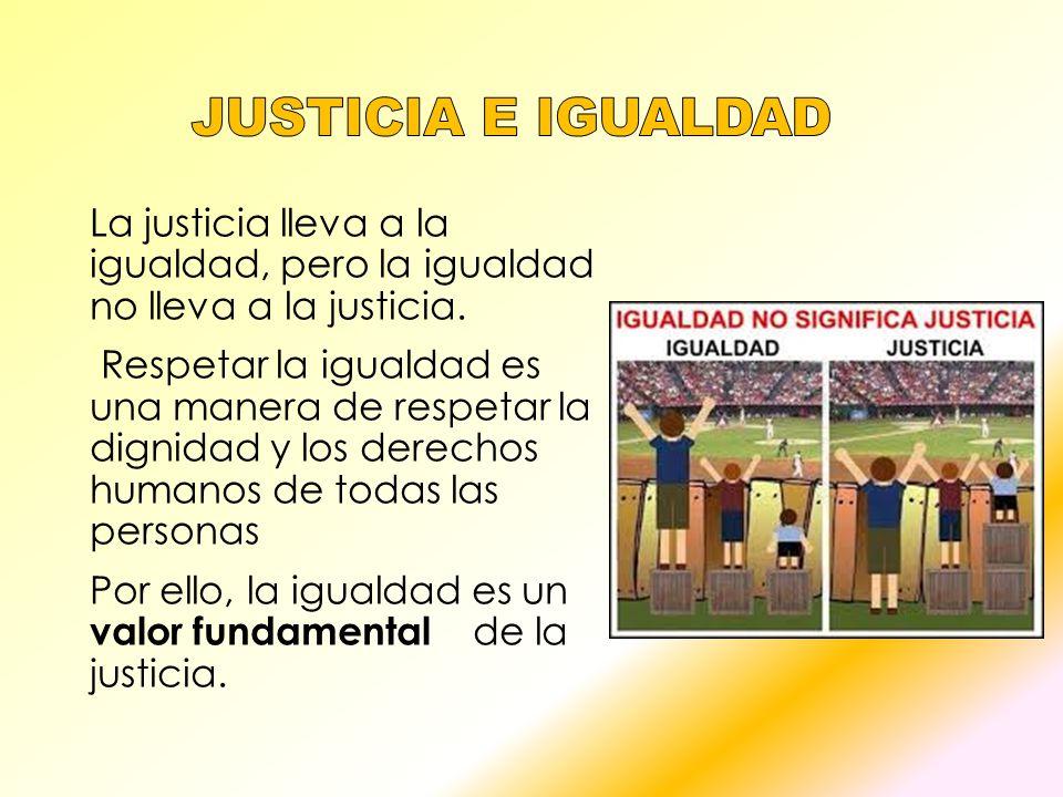 Justicia e igualdad La justicia lleva a la igualdad, pero la igualdad no lleva a la justicia.