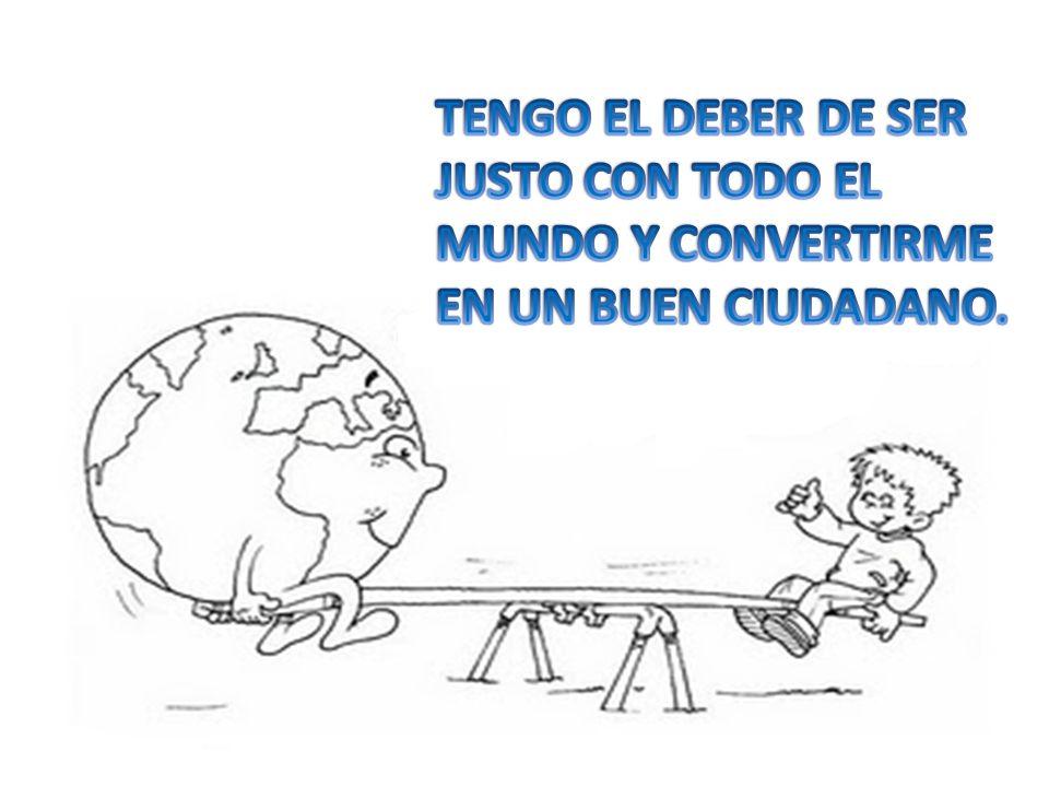 TENGO EL DEBER DE SER JUSTO CON TODO EL MUNDO Y CONVERTIRME EN UN BUEN CIUDADANO.