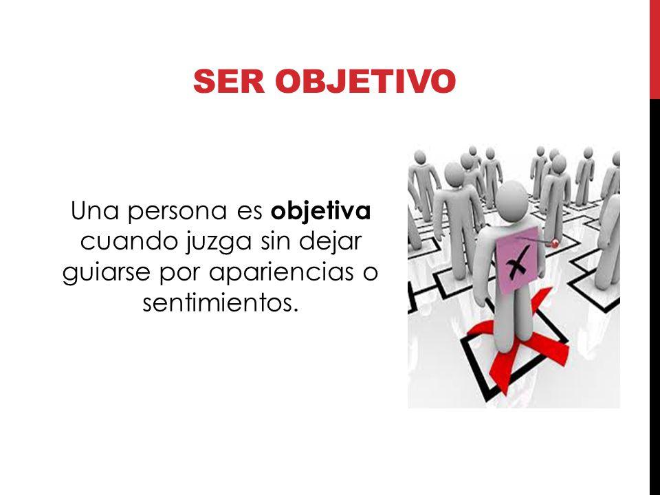 Ser objetivo Una persona es objetiva cuando juzga sin dejar guiarse por apariencias o sentimientos.