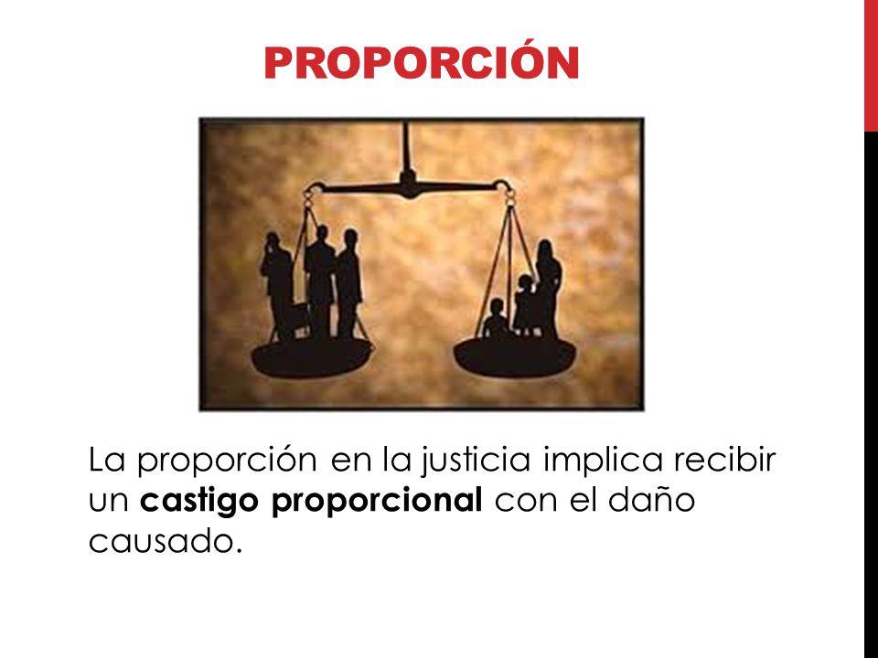 Proporción La proporción en la justicia implica recibir un castigo proporcional con el daño causado.