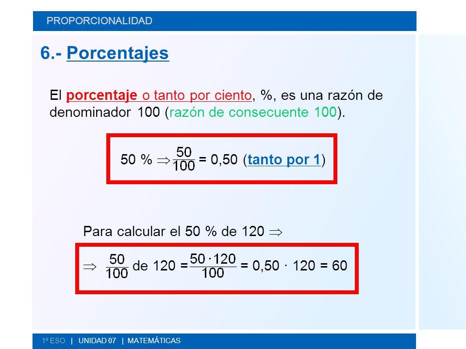 PROPORCIONALIDAD 6.- Porcentajes. El porcentaje o tanto por ciento, %, es una razón de denominador 100 (razón de consecuente 100).