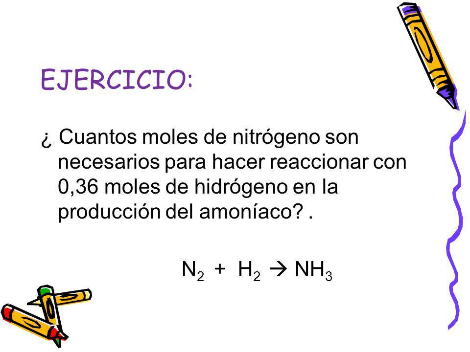 EJERCICIO: ¿ Cuantos moles de nitrógeno son necesarios para hacer reaccionar con 0,36 moles de hidrógeno en la producción del amoníaco .