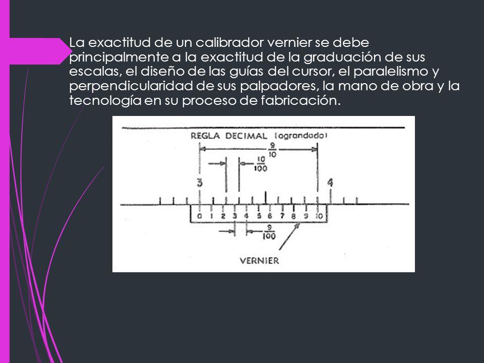 La exactitud de un calibrador vernier se debe principalmente a la exactitud de la graduación de sus escalas, el diseño de las guías del cursor, el paralelismo y perpendicularidad de sus palpadores, la mano de obra y la tecnología en su proceso de fabricación.