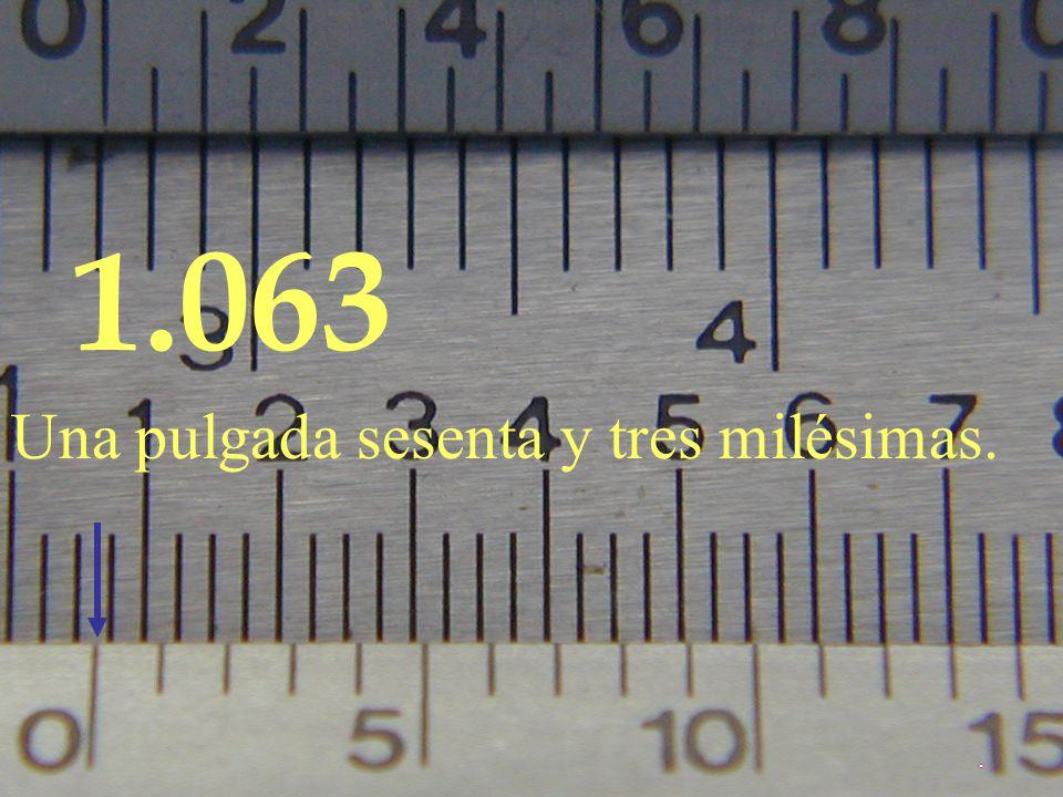 1 .063 Una pulgada sesenta y tres milésimas.