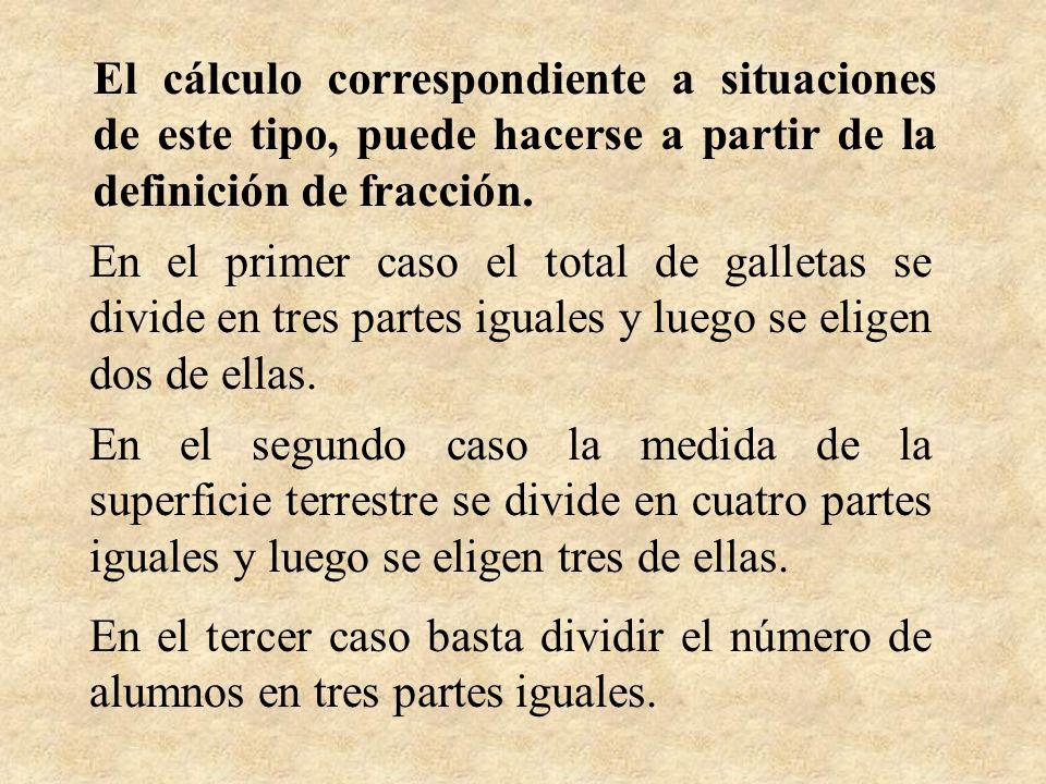 El cálculo correspondiente a situaciones de este tipo, puede hacerse a partir de la definición de fracción.
