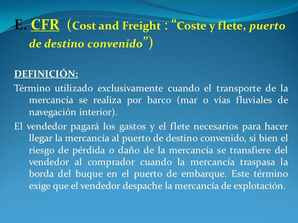 E. CFR (Cost and Freight : Coste y flete, puerto de destino convenido )