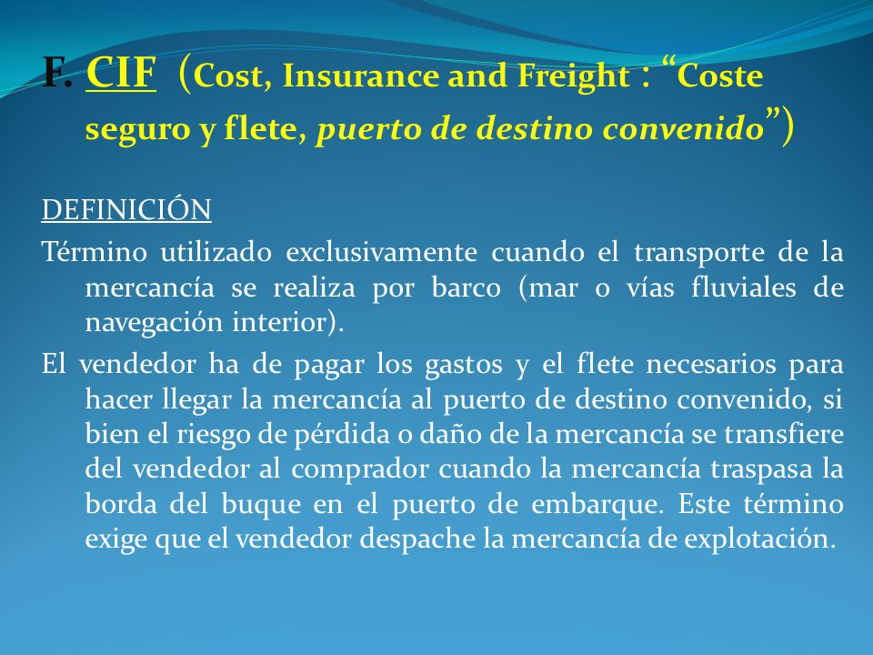 F. CIF (Cost, Insurance and Freight : Coste seguro y flete, puerto de destino convenido )