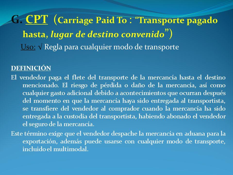 G. CPT (Carriage Paid To : Transporte pagado hasta, lugar de destino convenido )