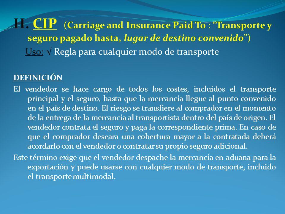 H. CIP (Carriage and Insurance Paid To : Transporte y seguro pagado hasta, lugar de destino convenido )
