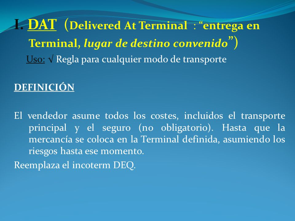 I. DAT (Delivered At Terminal : entrega en Terminal, lugar de destino convenido )