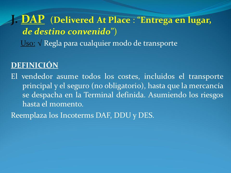J. DAP (Delivered At Place : Entrega en lugar, de destino convenido )