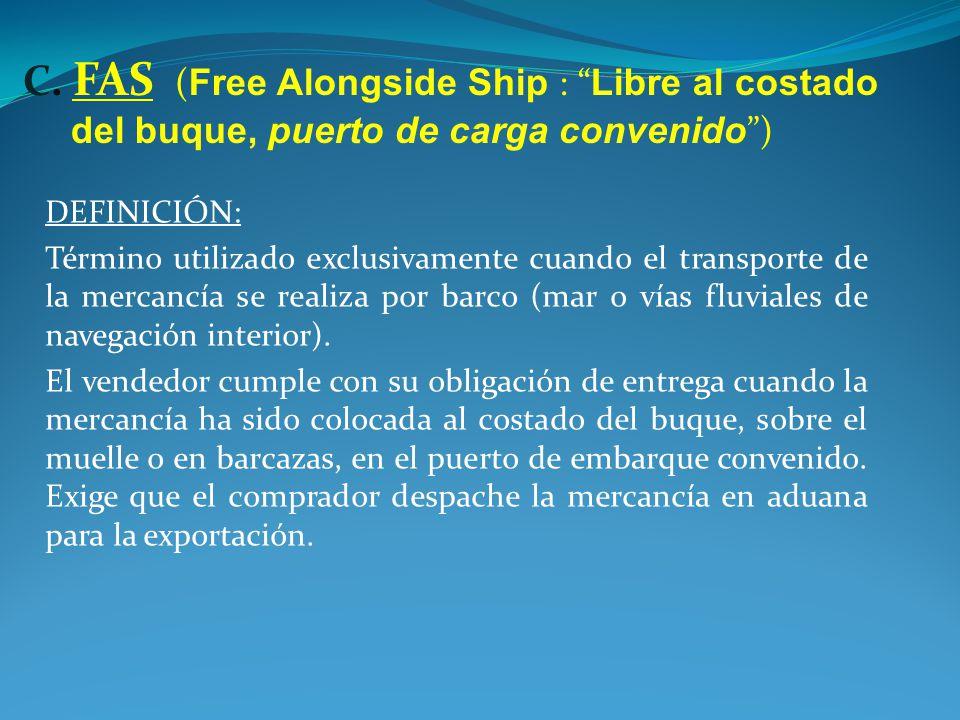 C. FAS (Free Alongside Ship : Libre al costado del buque, puerto de carga convenido )
