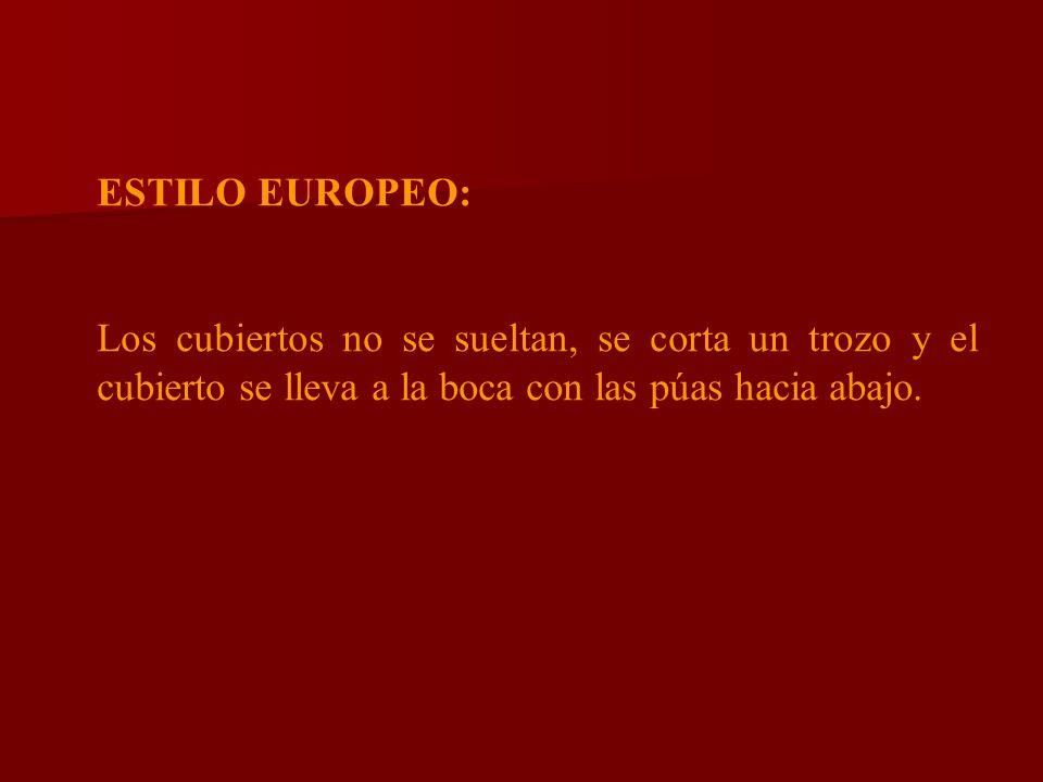 ESTILO EUROPEO: Los cubiertos no se sueltan, se corta un trozo y el cubierto se lleva a la boca con las púas hacia abajo.