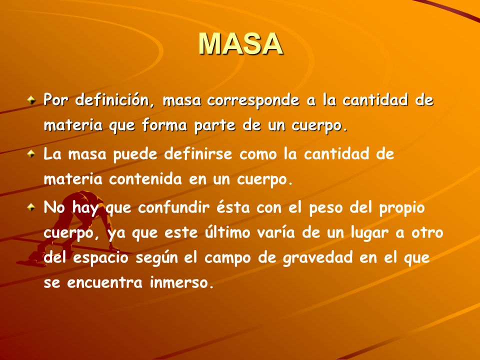 MASA Por definición, masa corresponde a la cantidad de materia que forma parte de un cuerpo.