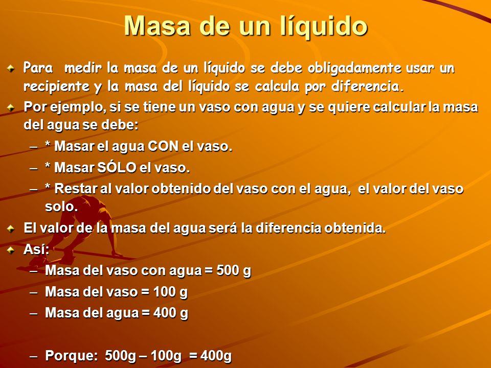 Masa de un líquido Para medir la masa de un líquido se debe obligadamente usar un recipiente y la masa del líquido se calcula por diferencia.