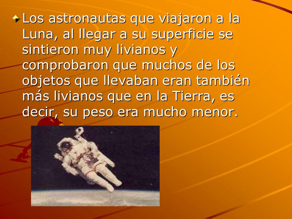 Los astronautas que viajaron a la Luna, al llegar a su superficie se sintieron muy livianos y comprobaron que muchos de los objetos que llevaban eran también más livianos que en la Tierra, es decir, su peso era mucho menor.