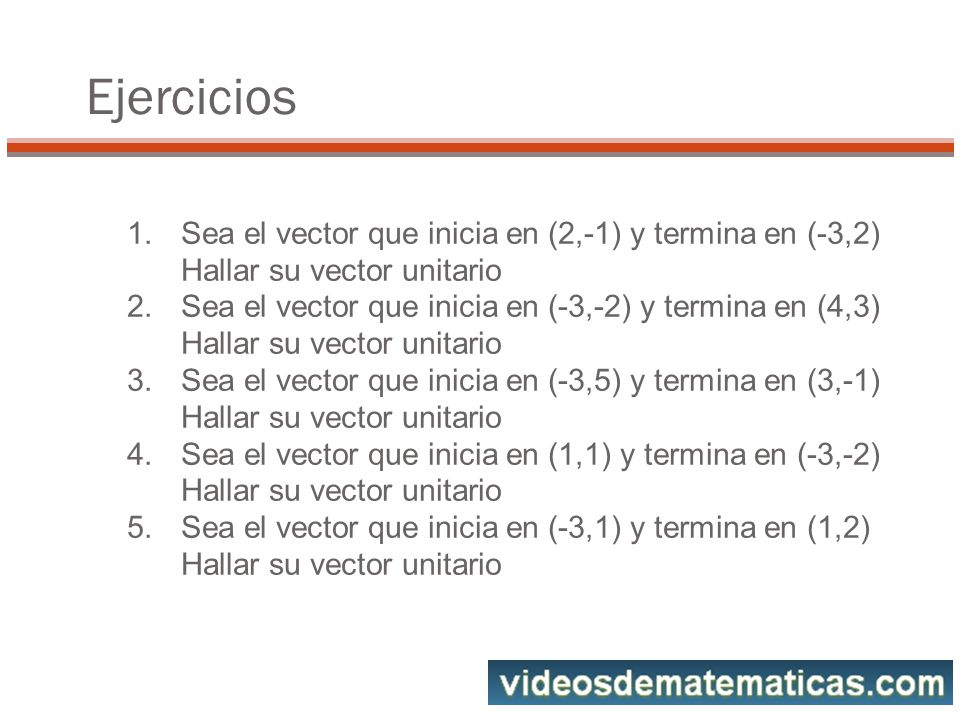 Ejercicios Sea el vector que inicia en (2,-1) y termina en (-3,2) Hallar su vector unitario.