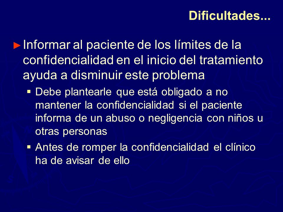 Dificultades... Informar al paciente de los límites de la confidencialidad en el inicio del tratamiento ayuda a disminuir este problema.