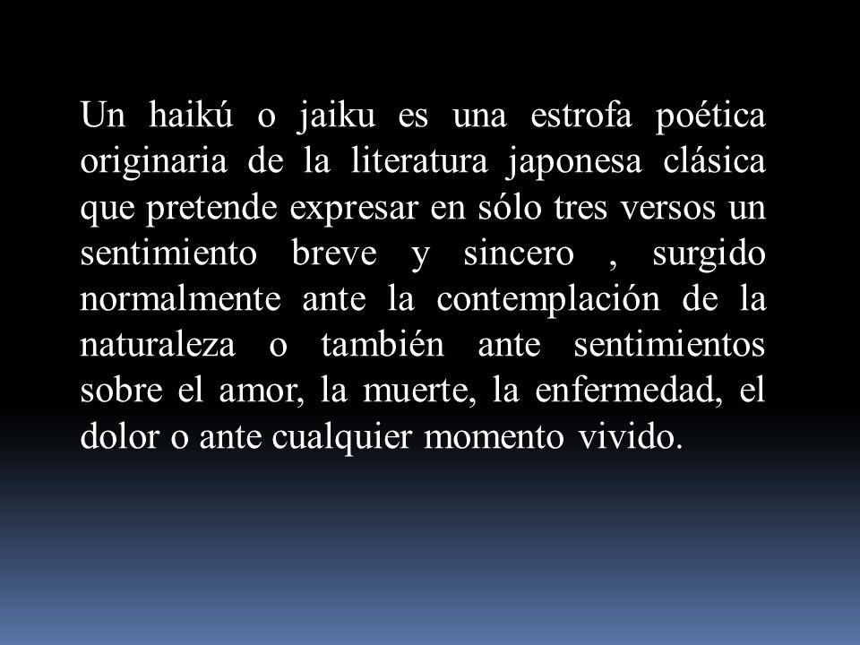 Un haikú o jaiku es una estrofa poética originaria de la literatura japonesa clásica que pretende expresar en sólo tres versos un sentimiento breve y sincero , surgido normalmente ante la contemplación de la naturaleza o también ante sentimientos sobre el amor, la muerte, la enfermedad, el dolor o ante cualquier momento vivido.