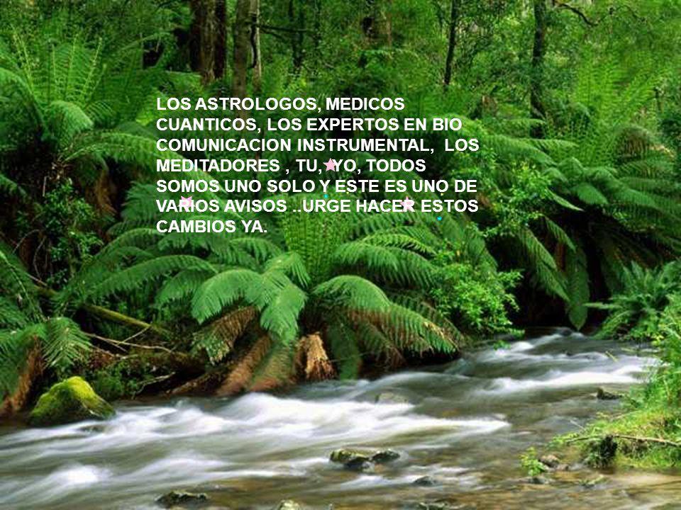 LOS ASTROLOGOS, MEDICOS CUANTICOS, LOS EXPERTOS EN BIO COMUNICACION INSTRUMENTAL, LOS MEDITADORES , TU, YO, TODOS SOMOS UNO SOLO Y ESTE ES UNO DE VARIOS AVISOS ..URGE HACER ESTOS CAMBIOS YA.