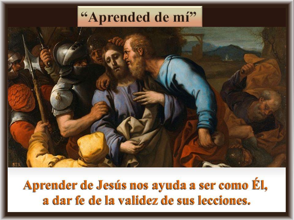 Aprended de mí Aprender de Jesús nos ayuda a ser como Él,