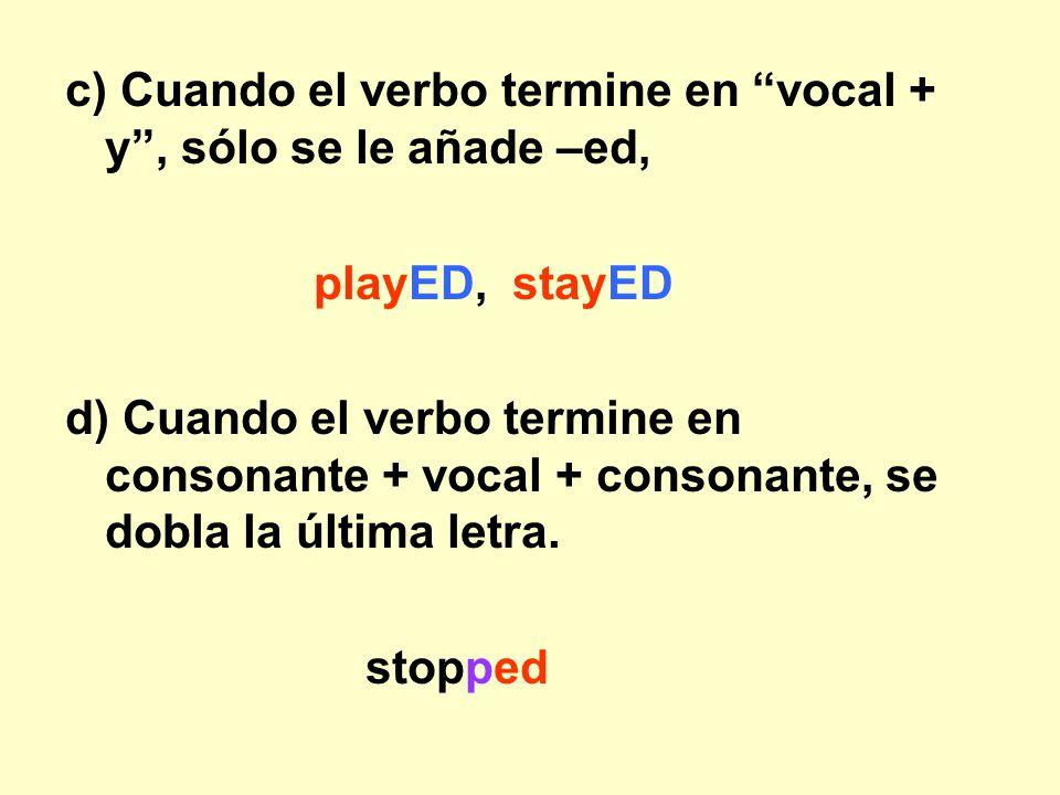 c) Cuando el verbo termine en vocal + y , sólo se le añade –ed,