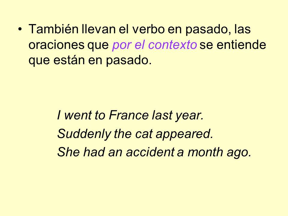 También llevan el verbo en pasado, las oraciones que por el contexto se entiende que están en pasado.