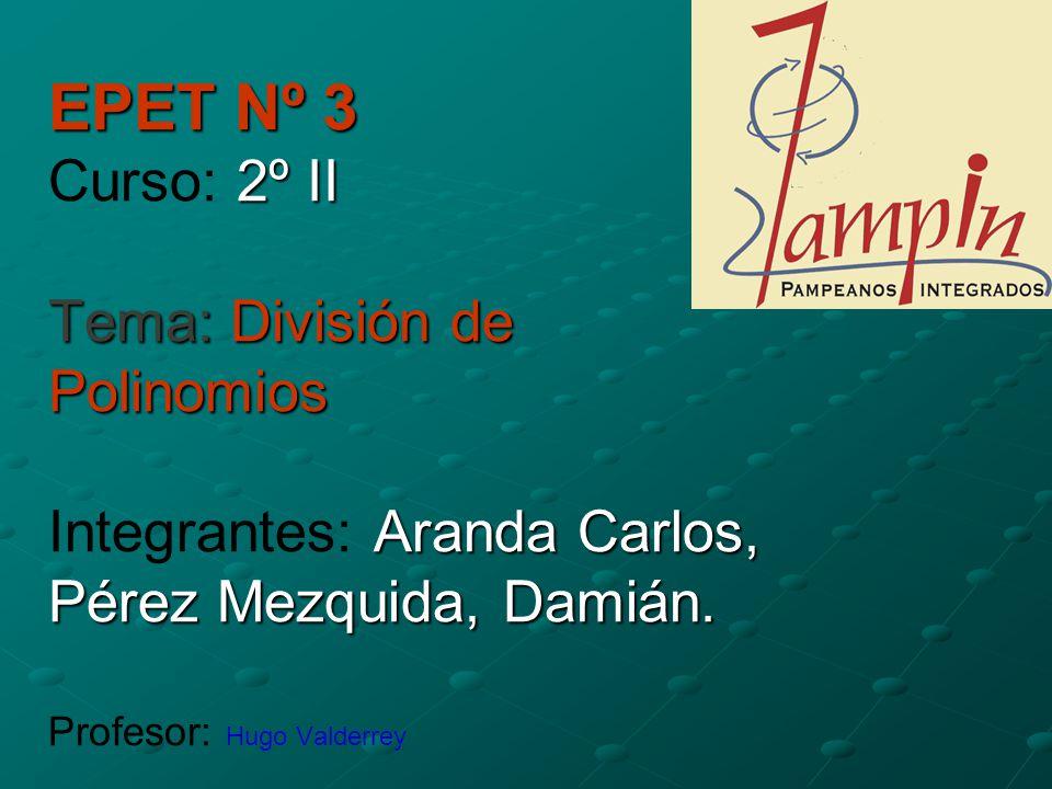 EPET Nº 3 Curso: 2º II Tema: División de Polinomios Integrantes: Aranda Carlos, Pérez Mezquida, Damián.