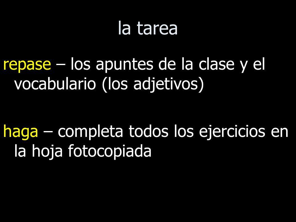 la tarea repase – los apuntes de la clase y el vocabulario (los adjetivos) haga – completa todos los ejercicios en la hoja fotocopiada.