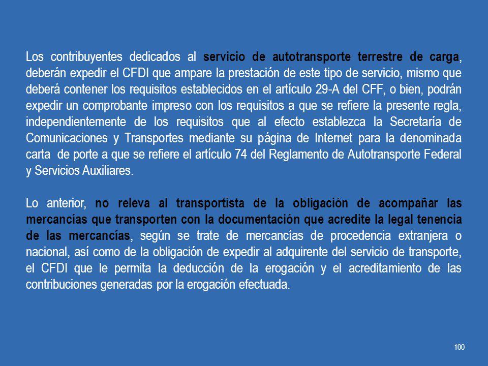 Los contribuyentes dedicados al servicio de autotransporte terrestre de carga, deberán expedir el CFDI que ampare la prestación de este tipo de servicio, mismo que deberá contener los requisitos establecidos en el artículo 29-A del CFF, o bien, podrán expedir un comprobante impreso con los requisitos a que se refiere la presente regla, independientemente de los requisitos que al efecto establezca la Secretaría de Comunicaciones y Transportes mediante su página de Internet para la denominada carta de porte a que se refiere el artículo 74 del Reglamento de Autotransporte Federal y Servicios Auxiliares.