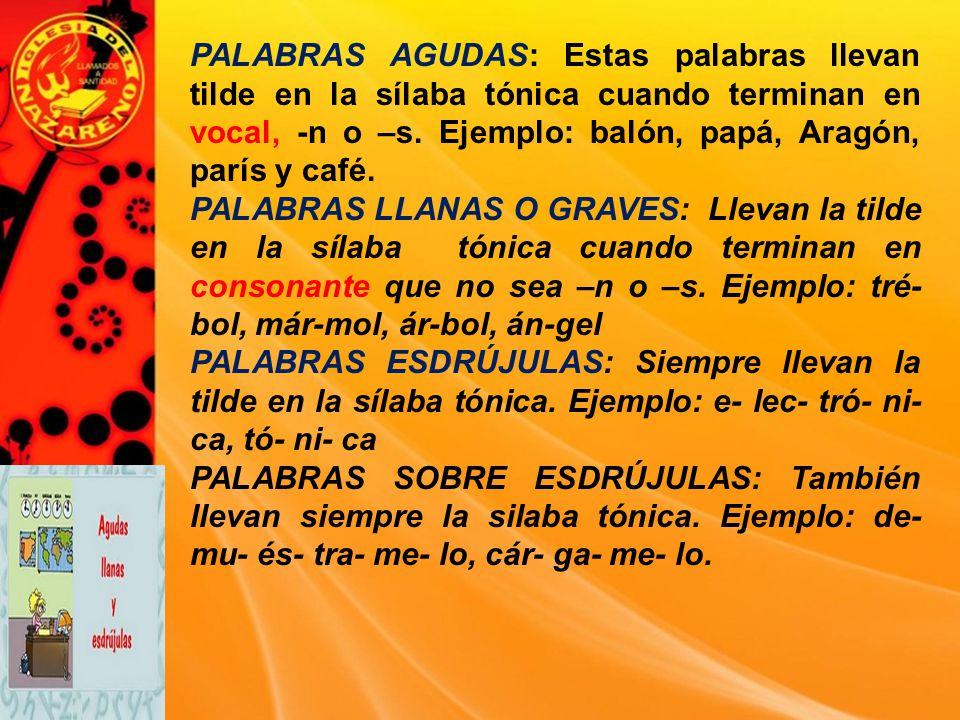 PALABRAS AGUDAS: Estas palabras llevan tilde en la sílaba tónica cuando terminan en vocal, -n o –s. Ejemplo: balón, papá, Aragón, parís y café.