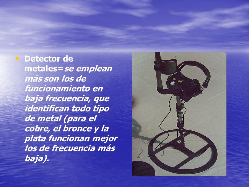 Detector de metales=se emplean más son los de funcionamiento en baja frecuencia, que identifican todo tipo de metal (para el cobre, el bronce y la plata funcionan mejor los de frecuencia más baja).