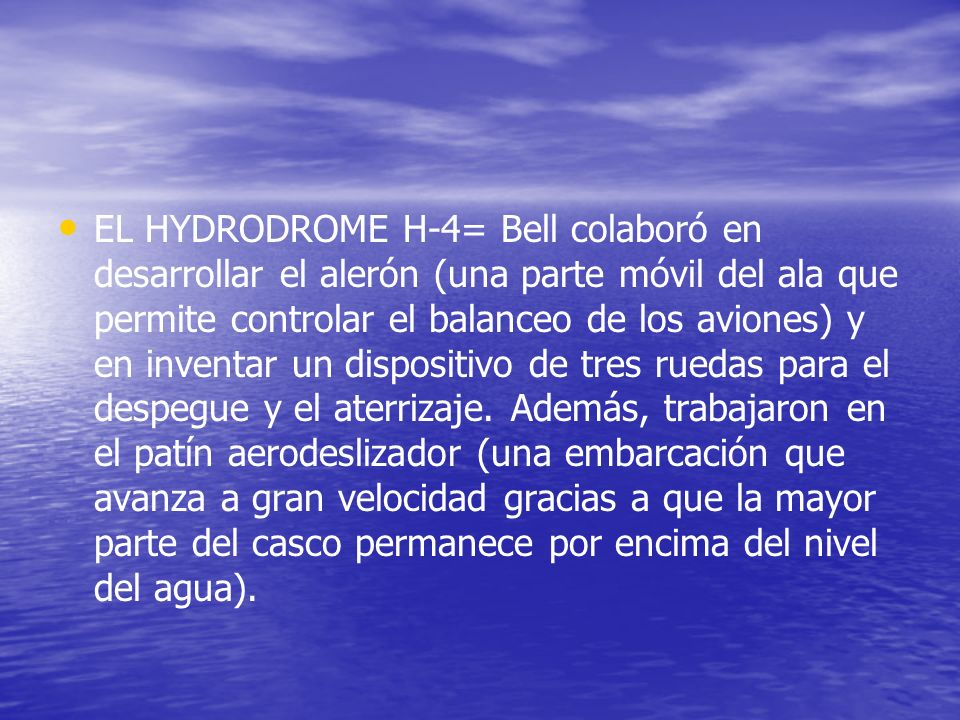 EL HYDRODROME H-4= Bell colaboró en desarrollar el alerón (una parte móvil del ala que permite controlar el balanceo de los aviones) y en inventar un dispositivo de tres ruedas para el despegue y el aterrizaje.