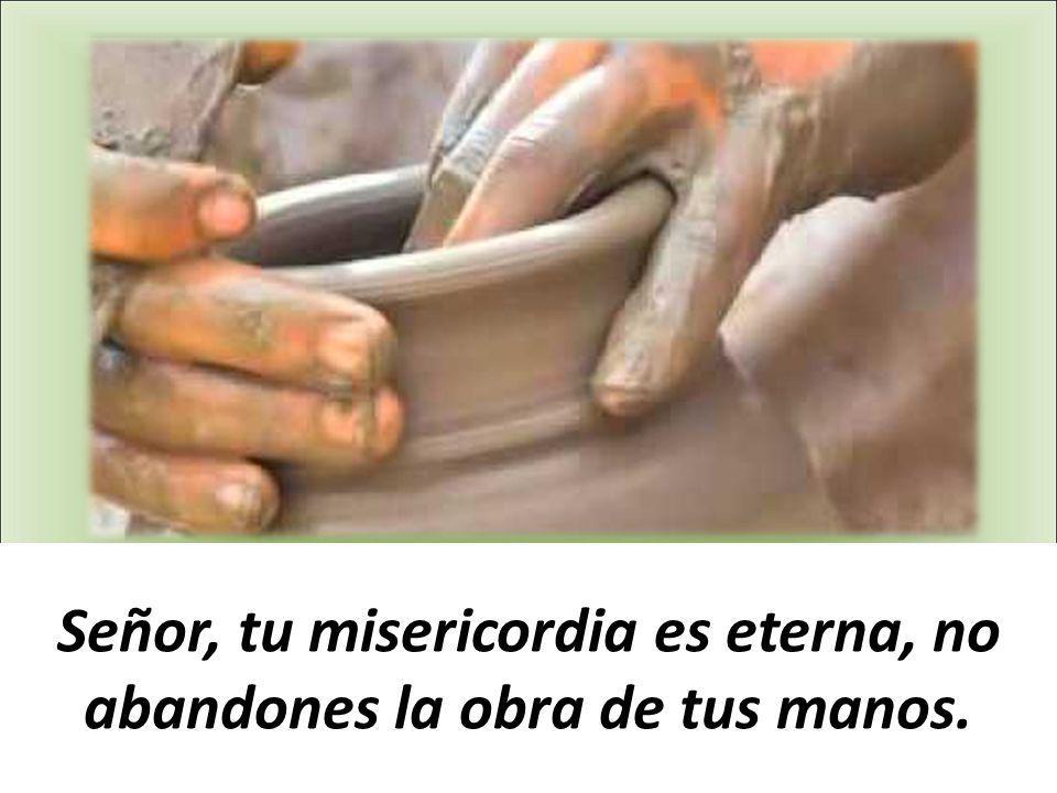 Señor, tu misericordia es eterna, no abandones la obra de tus manos.