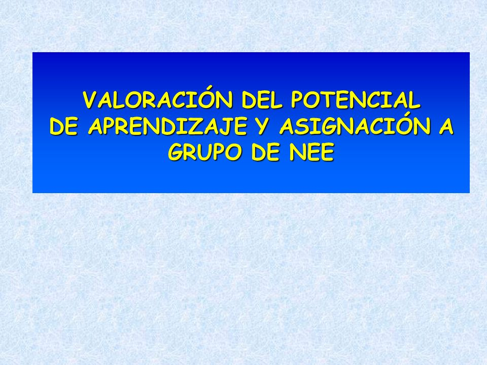 VALORACIÓN DEL POTENCIAL DE APRENDIZAJE Y ASIGNACIÓN A GRUPO DE NEE