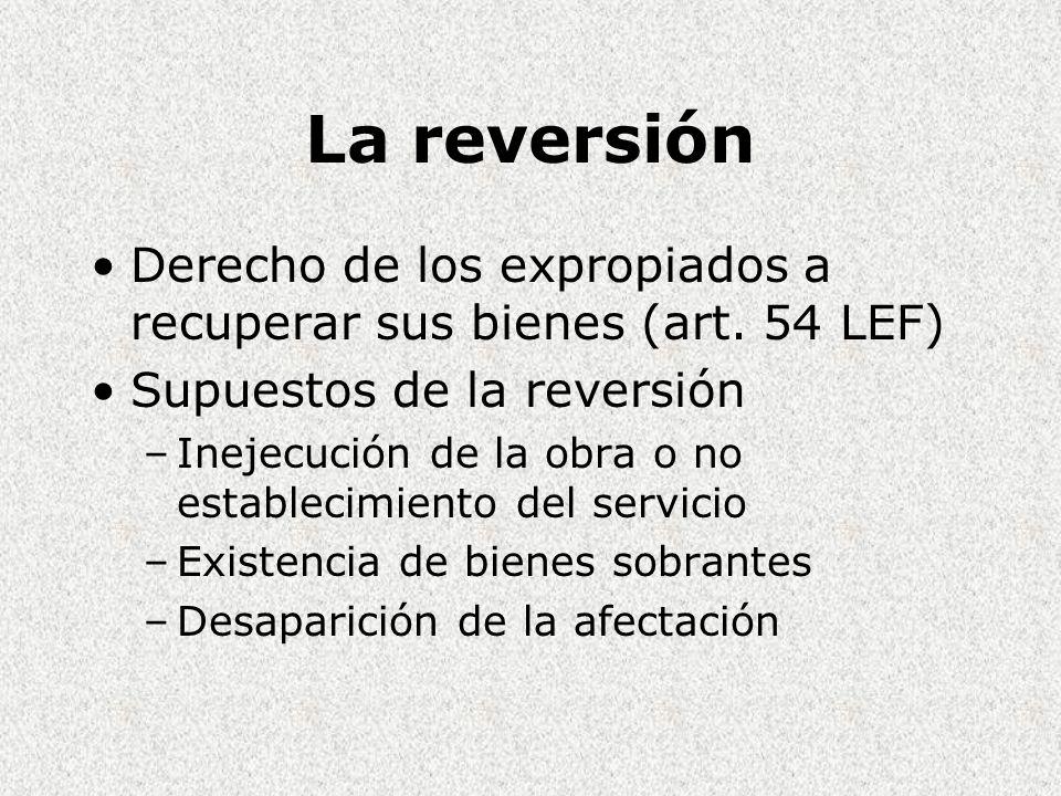 La reversión Derecho de los expropiados a recuperar sus bienes (art. 54 LEF) Supuestos de la reversión.